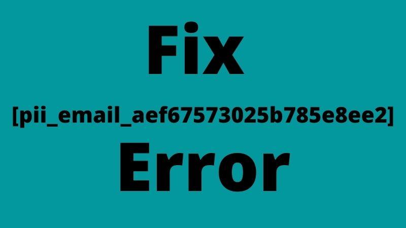 How To Fix [pii_email_aef67573025b785e8ee2] Error code.