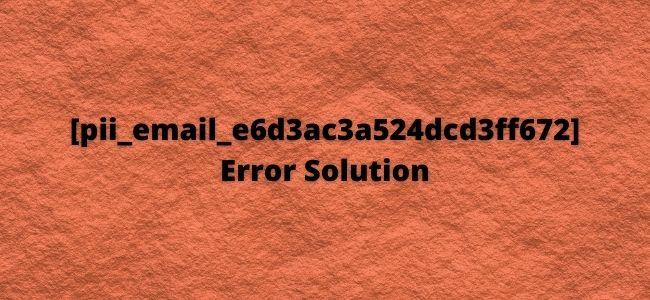 How To Fix [Pii_email_e6d3ac3a524dcd3ff672] Error code?