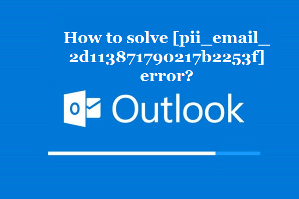 Instruction To Solve [Pii_email_2d113871790217b2253f] Error code in 2021?